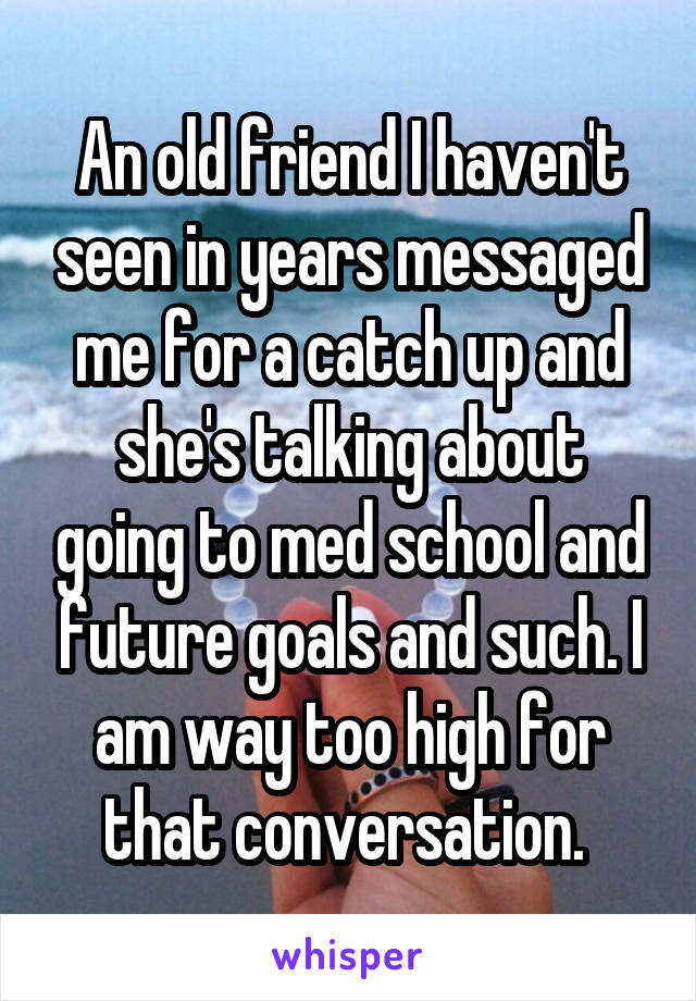 An old friend I haven't seen in years messaged me for a catch up and she's talking about going to med school and future goals and such. I am way too high for that conversation.