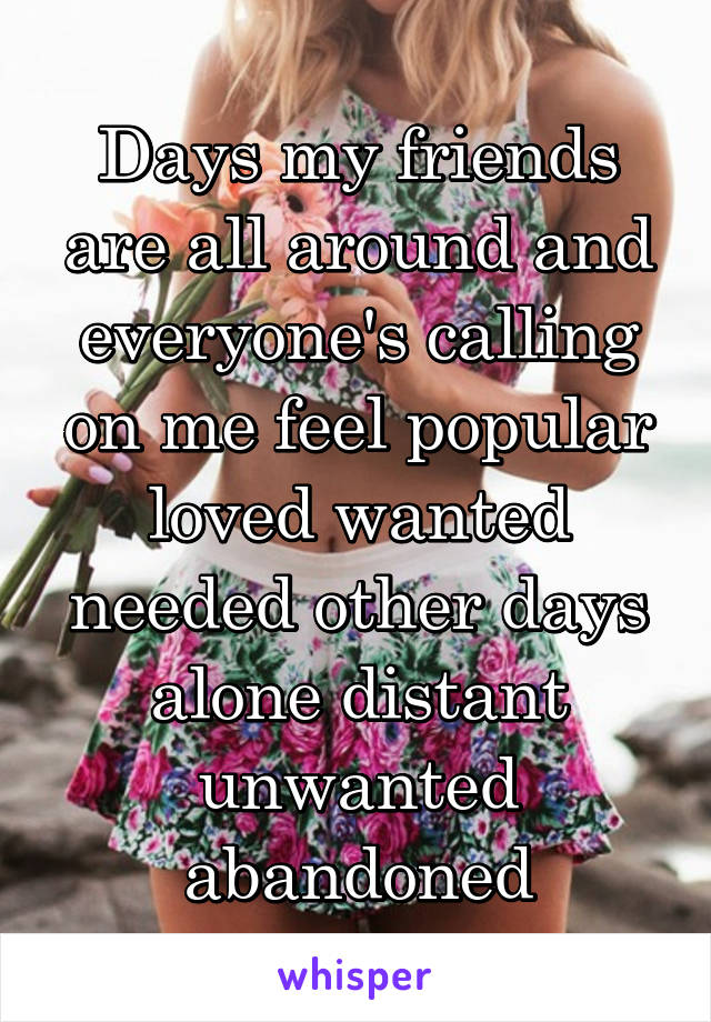Days my friends are all around and everyone's calling on me feel popular loved wanted needed other days alone distant unwanted abandoned