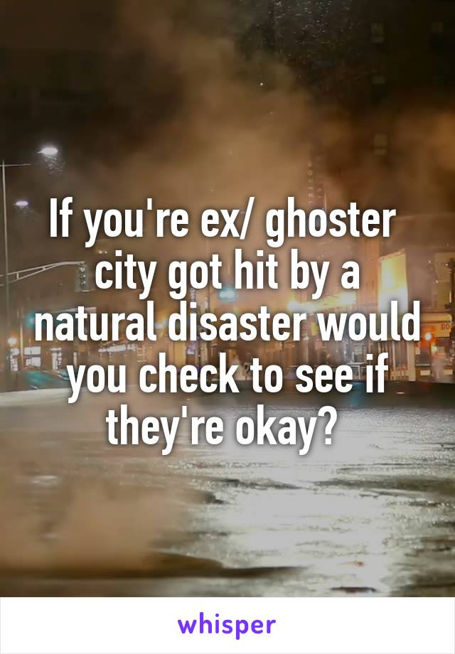 If you're ex/ ghoster  city got hit by a natural disaster would you check to see if they're okay?