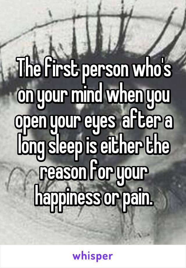 The first person who's on your mind when you open your eyes  after a long sleep is either the reason for your happiness or pain.