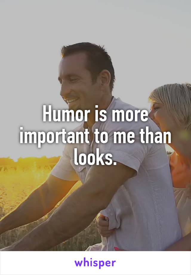 Humor is more important to me than looks.