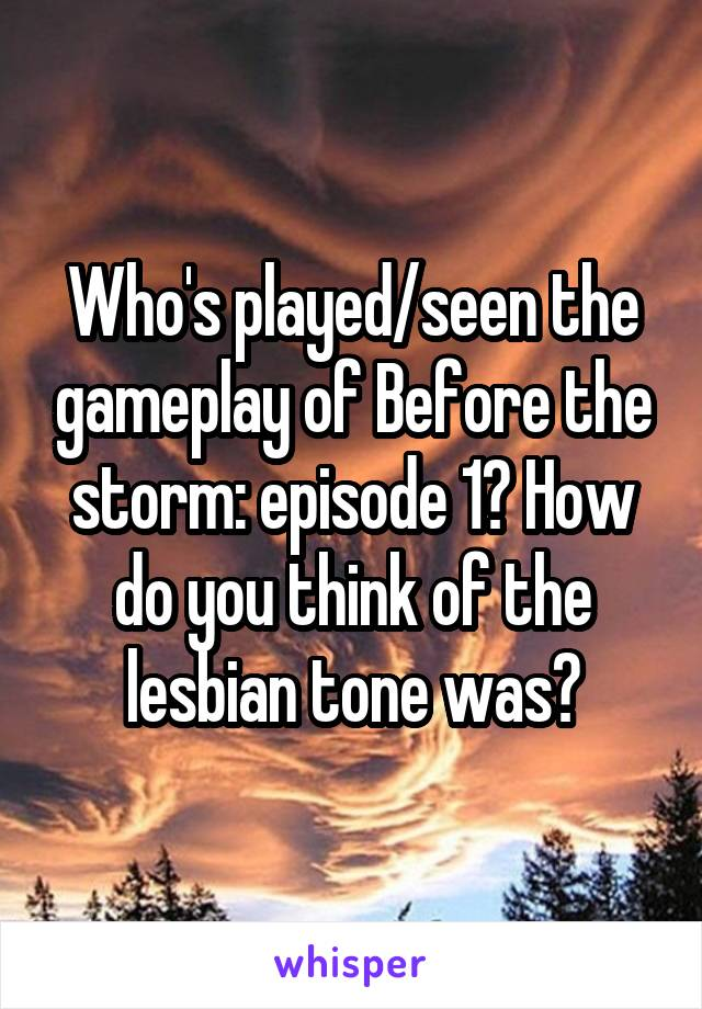 Who's played/seen the gameplay of Before the storm: episode 1? How do you think of the lesbian tone was?
