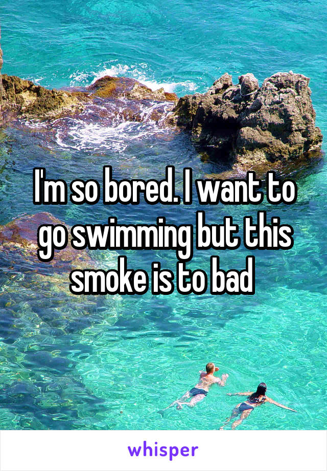 I'm so bored. I want to go swimming but this smoke is to bad