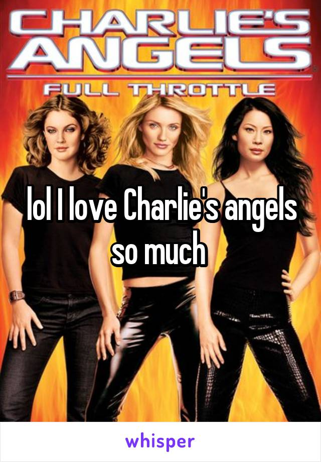 lol I love Charlie's angels so much