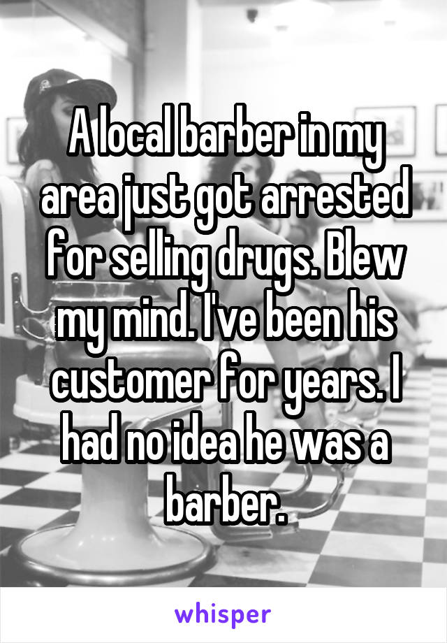 A local barber in my area just got arrested for selling drugs. Blew my mind. I've been his customer for years. I had no idea he was a barber.