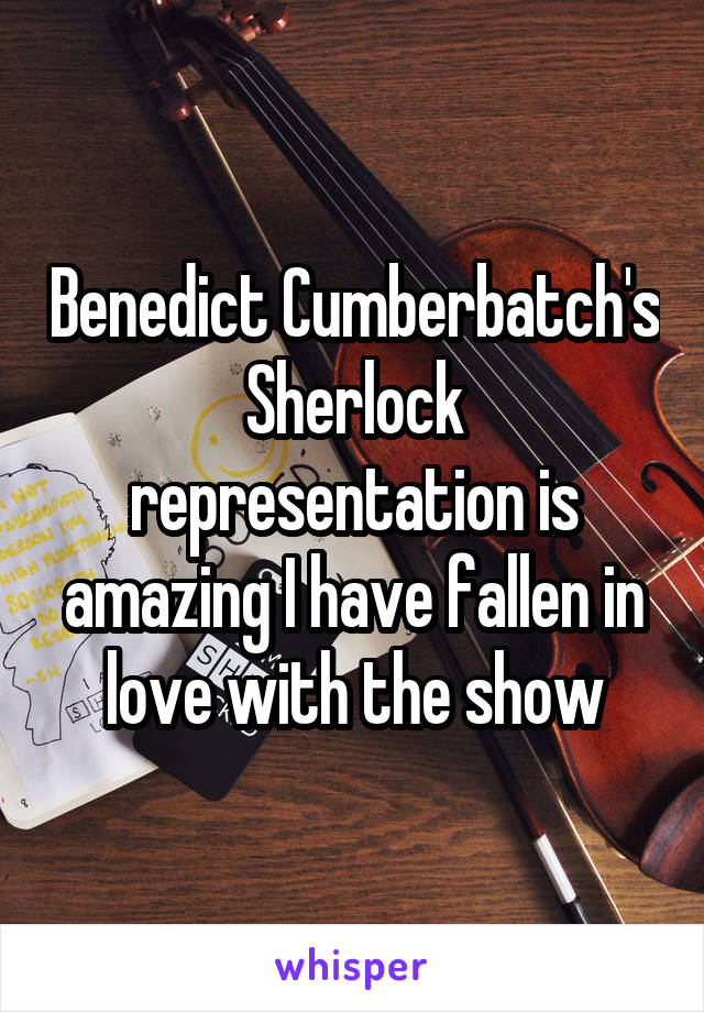 Benedict Cumberbatch's Sherlock representation is amazing I have fallen in love with the show