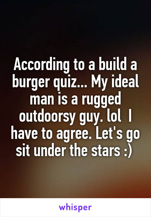 According to a build a burger quiz... My ideal man is a rugged outdoorsy guy. lol  I have to agree. Let's go sit under the stars :)