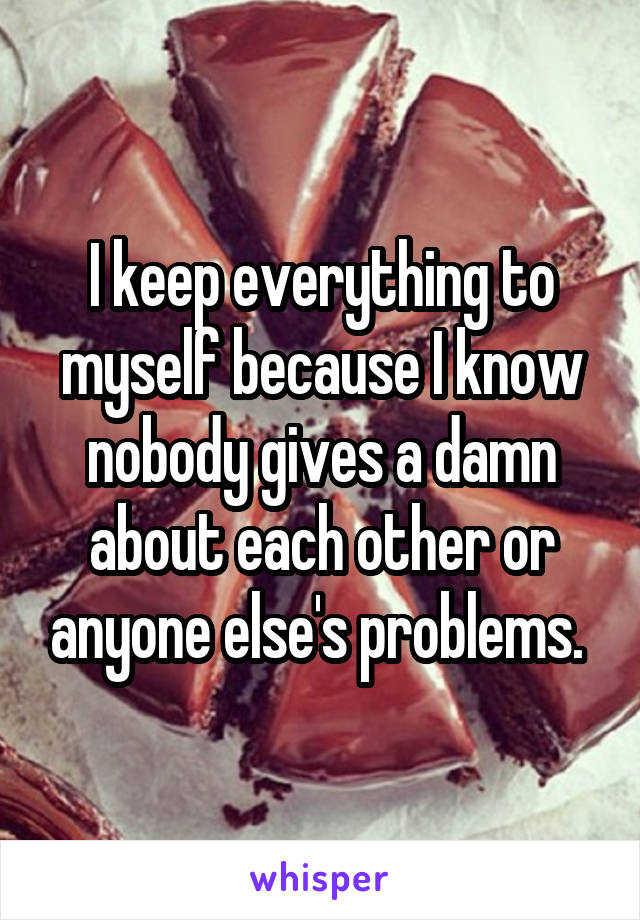 I keep everything to myself because I know nobody gives a damn about each other or anyone else's problems.