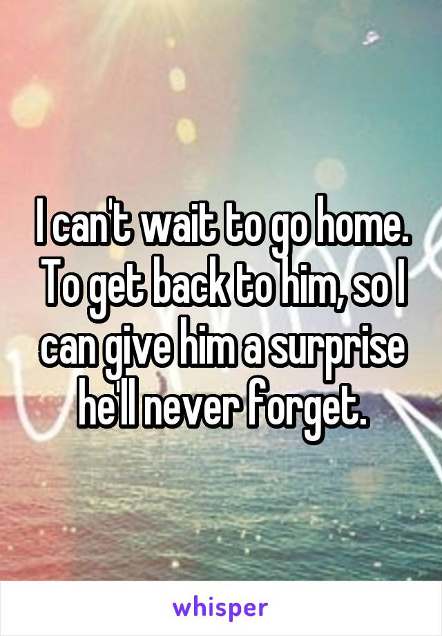 I can't wait to go home. To get back to him, so I can give him a surprise he'll never forget.