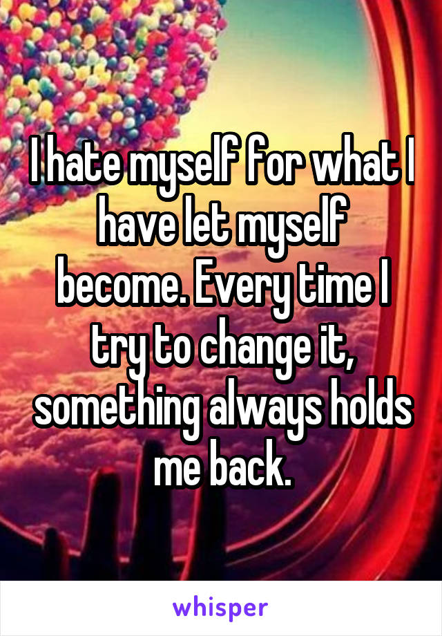I hate myself for what I have let myself become. Every time I try to change it, something always holds me back.