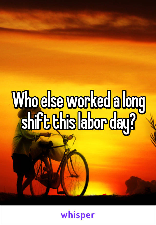Who else worked a long shift this labor day?
