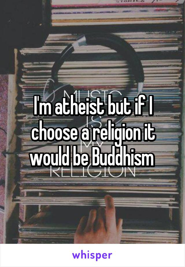 I'm atheist but if I choose a religion it would be Buddhism