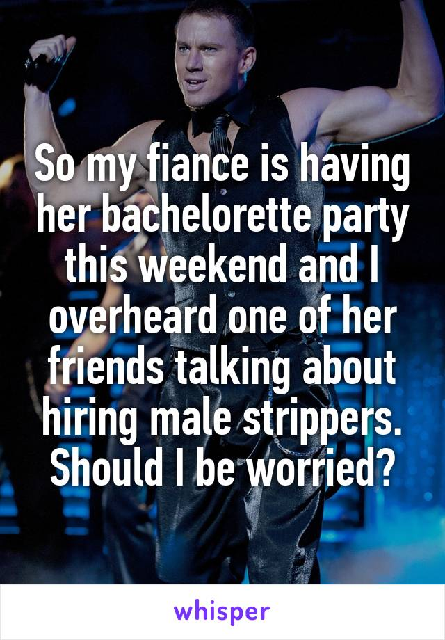 So my fiance is having her bachelorette party this weekend and I overheard one of her friends talking about hiring male strippers. Should I be worried?