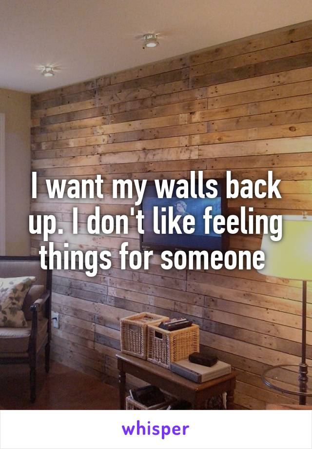 I want my walls back up. I don't like feeling things for someone