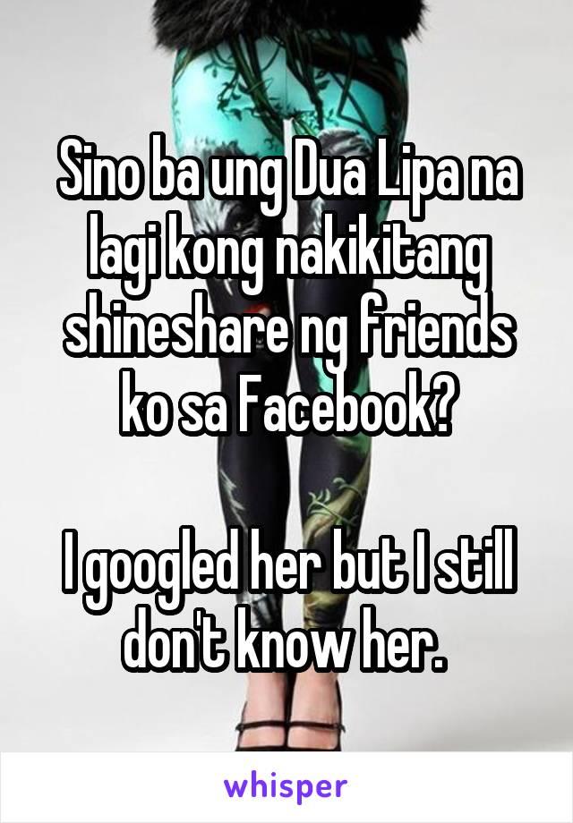 Sino ba ung Dua Lipa na lagi kong nakikitang shineshare ng friends ko sa Facebook?  I googled her but I still don't know her.