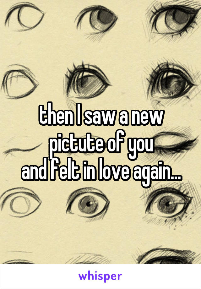 then I saw a new pictute of you and felt in love again...