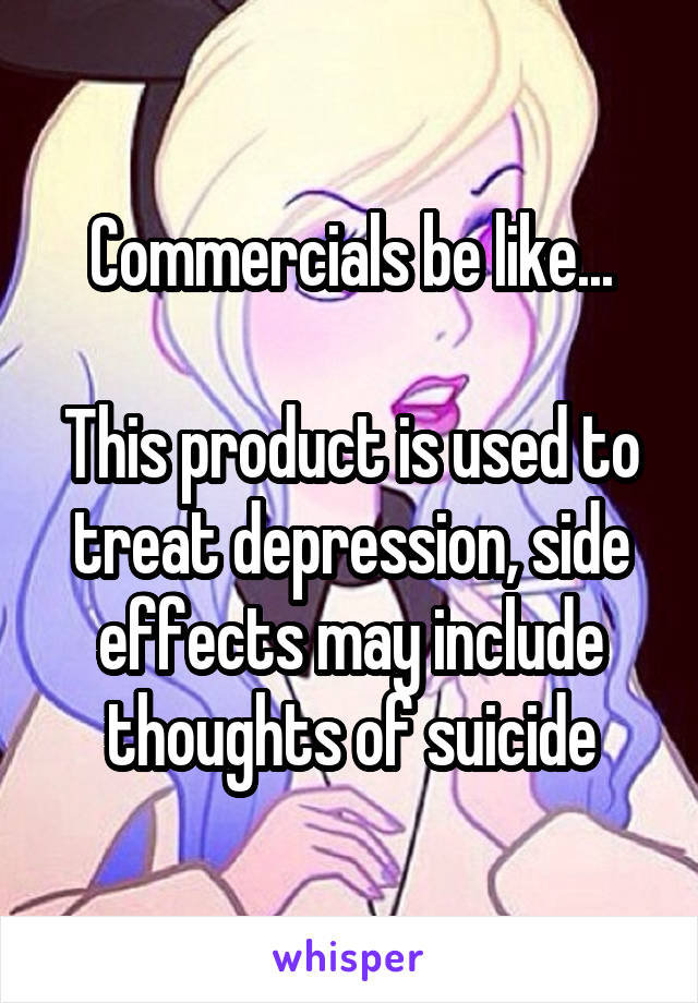 Commercials be like...  This product is used to treat depression, side effects may include thoughts of suicide