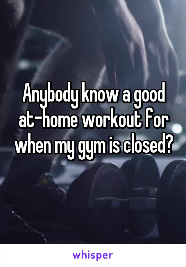 Anybody know a good at-home workout for when my gym is closed?
