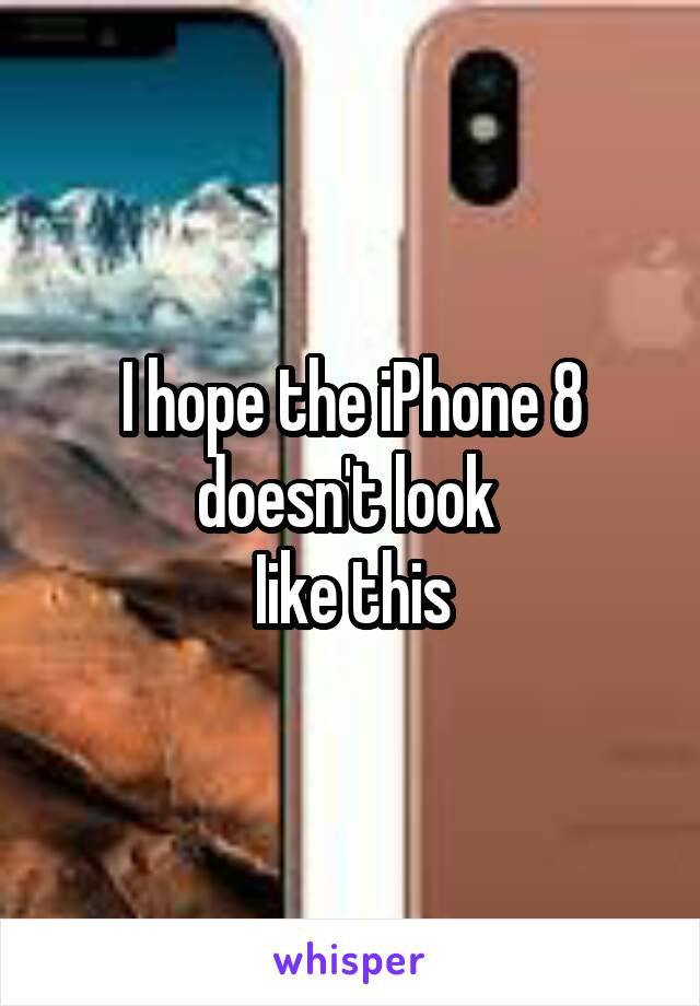 I hope the iPhone 8 doesn't look  Iike this