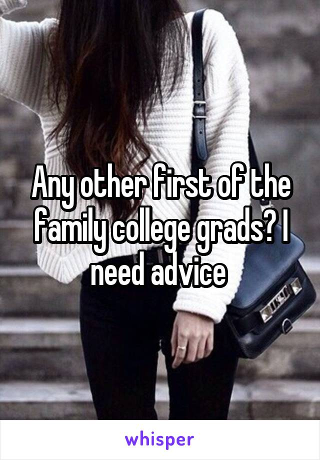 Any other first of the family college grads? I need advice