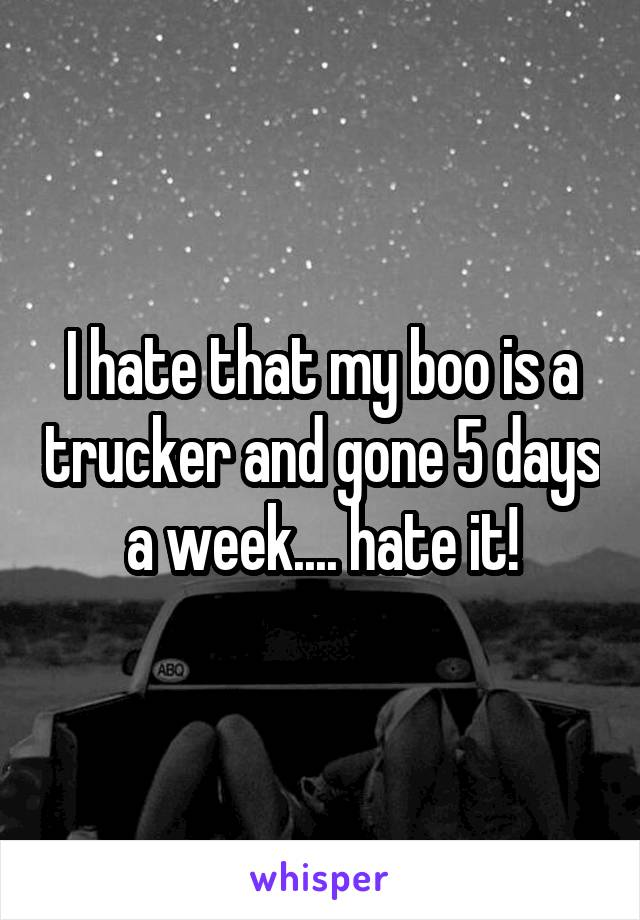 I hate that my boo is a trucker and gone 5 days a week.... hate it!
