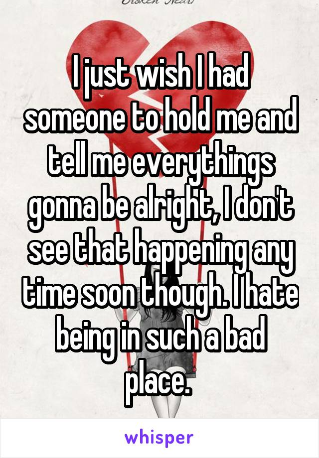 I just wish I had someone to hold me and tell me everythings gonna be alright, I don't see that happening any time soon though. I hate being in such a bad place.