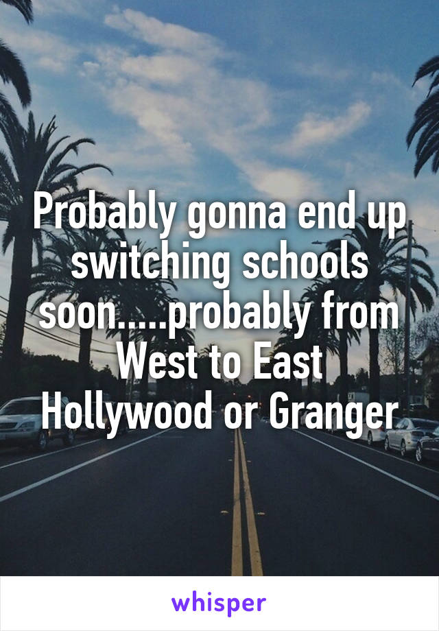 Probably gonna end up switching schools soon.....probably from West to East Hollywood or Granger