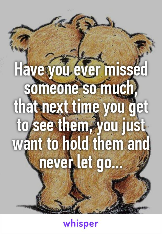 Have you ever missed someone so much, that next time you get to see them, you just want to hold them and never let go...