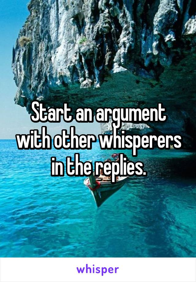 Start an argument with other whisperers in the replies.