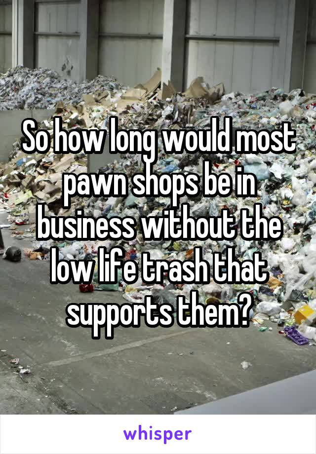 So how long would most pawn shops be in business without the low life trash that supports them?