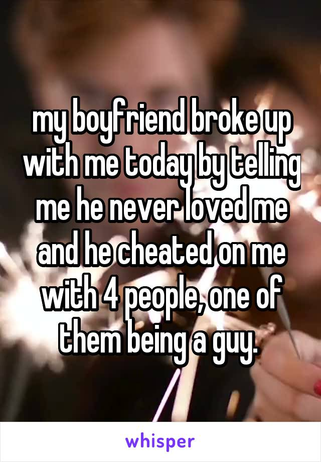 my boyfriend broke up with me today by telling me he never loved me and he cheated on me with 4 people, one of them being a guy.