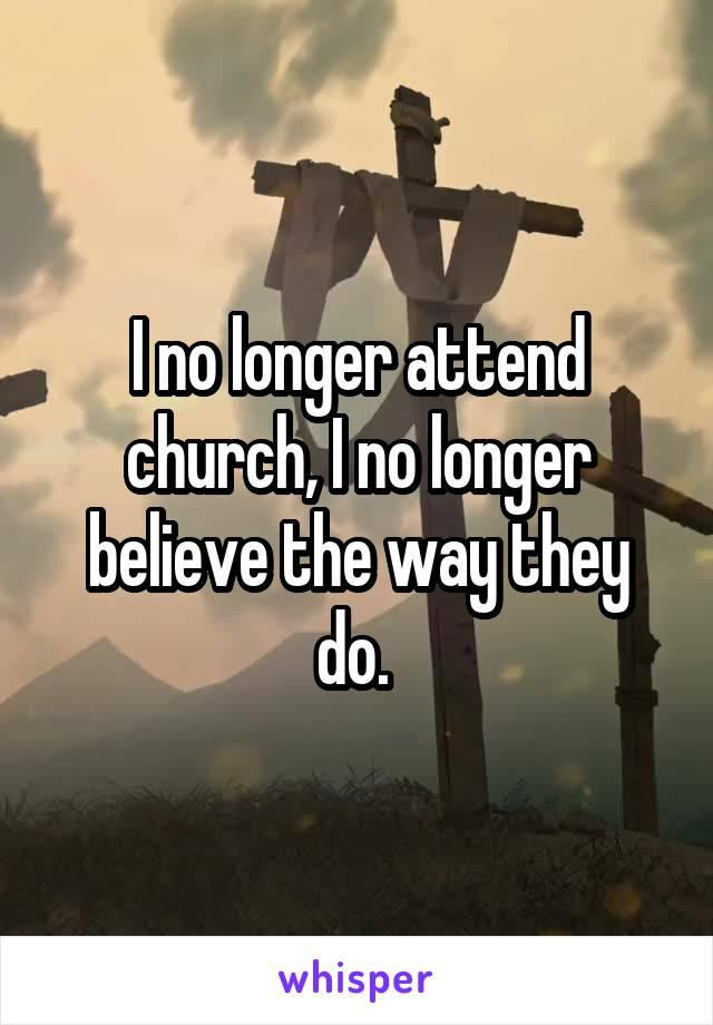 I no longer attend church, I no longer believe the way they do.