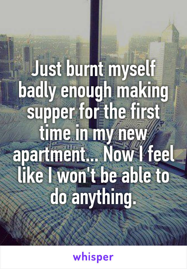 Just burnt myself badly enough making supper for the first time in my new apartment... Now I feel like I won't be able to do anything.