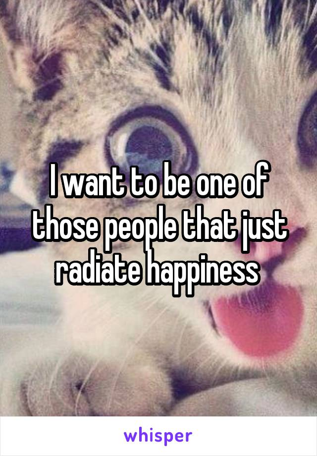 I want to be one of those people that just radiate happiness