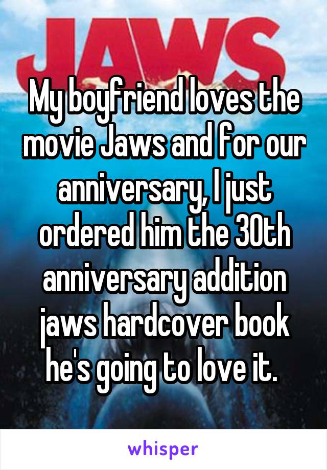 My boyfriend loves the movie Jaws and for our anniversary, I just ordered him the 30th anniversary addition jaws hardcover book he's going to love it.