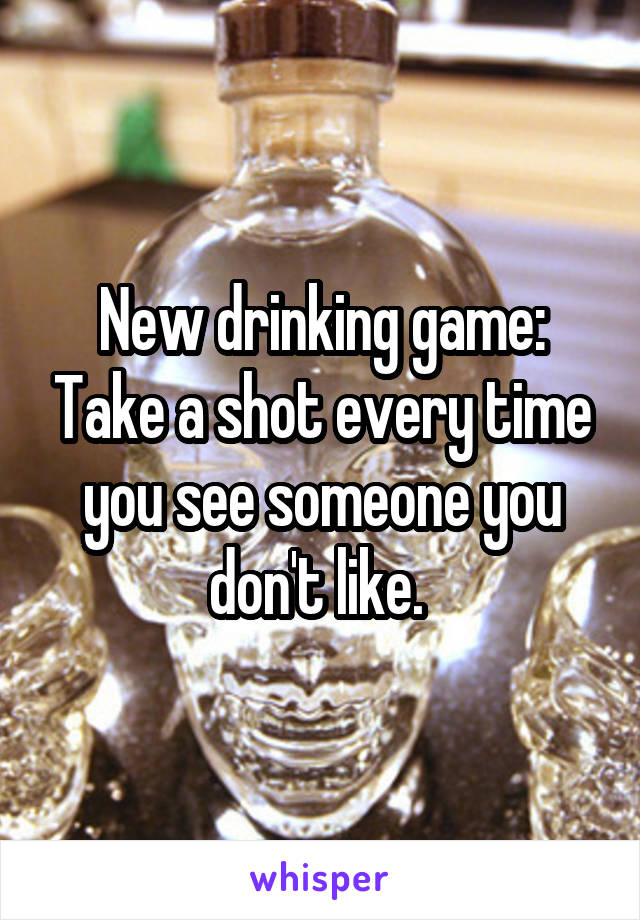 New drinking game: Take a shot every time you see someone you don't like.