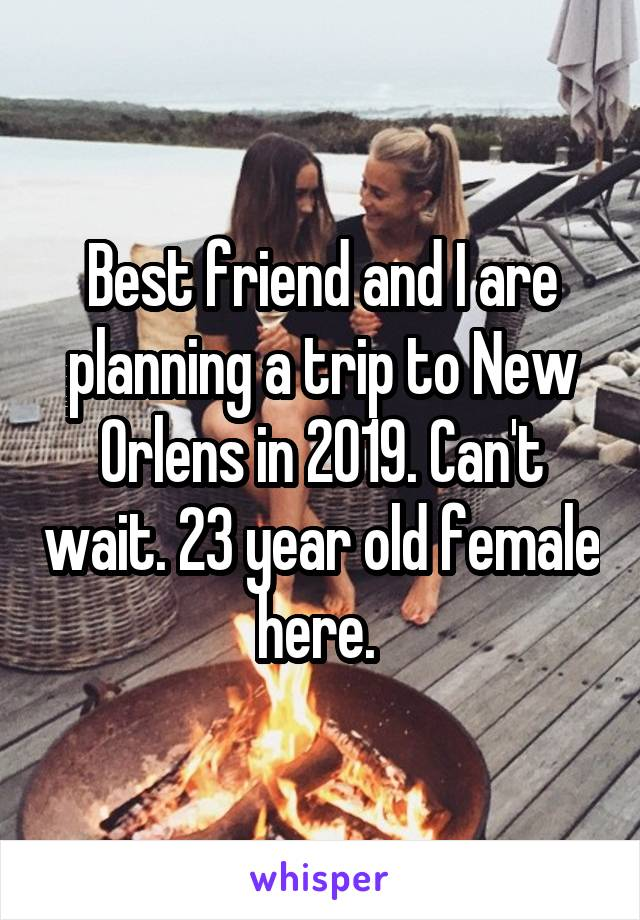 Best friend and I are planning a trip to New Orlens in 2019. Can't wait. 23 year old female here.