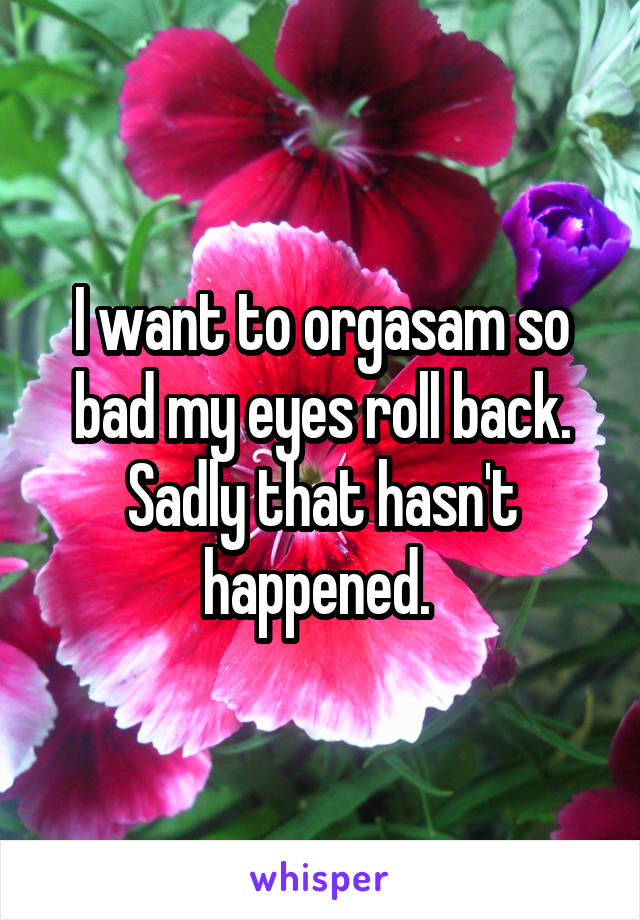 I want to orgasam so bad my eyes roll back. Sadly that hasn't happened.