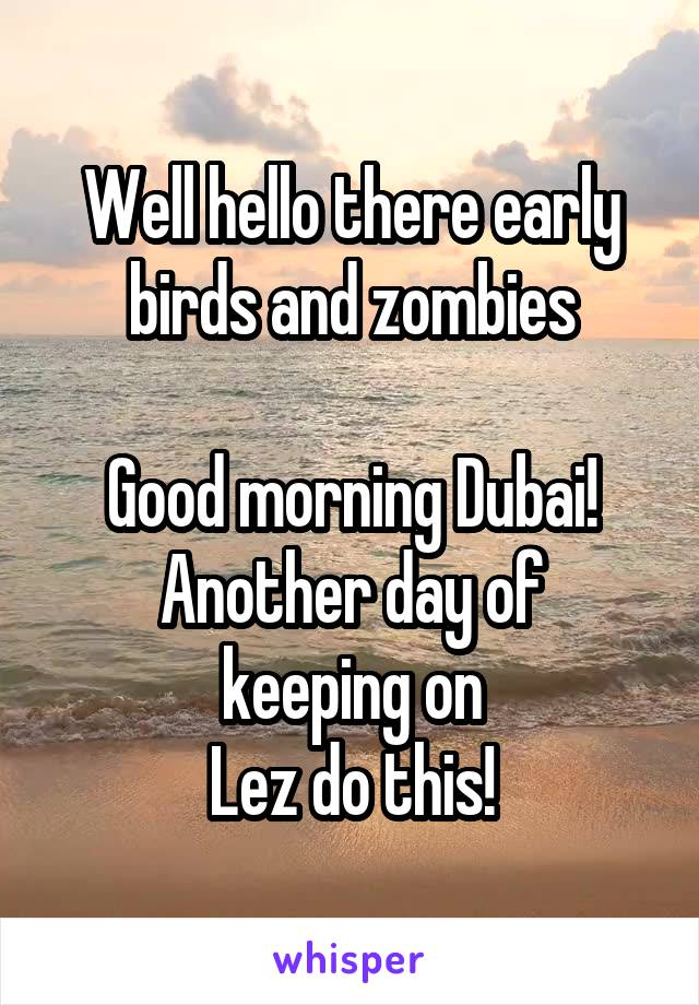 Well hello there early birds and zombies  Good morning Dubai! Another day of keeping on Lez do this!