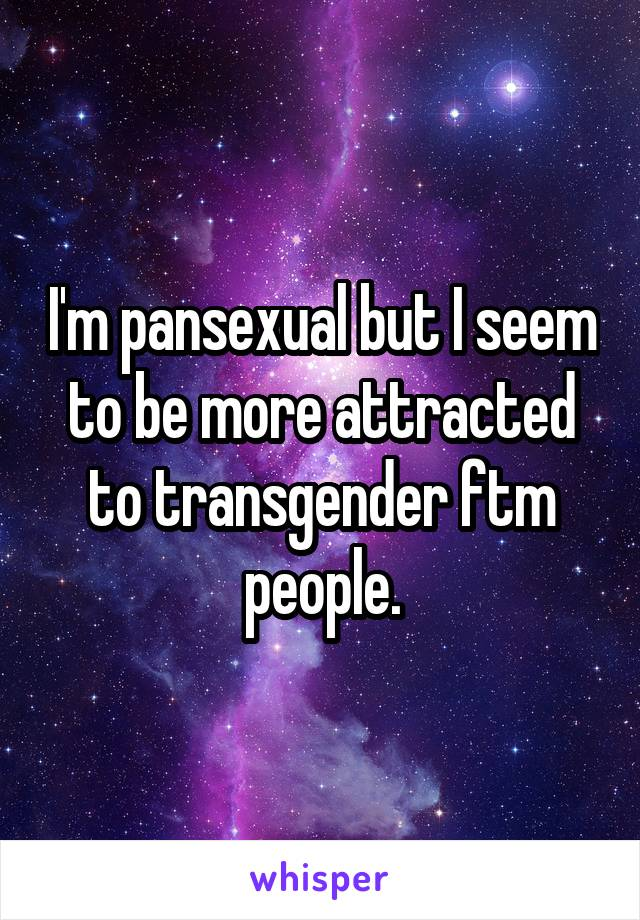 I'm pansexual but I seem to be more attracted to transgender ftm people.