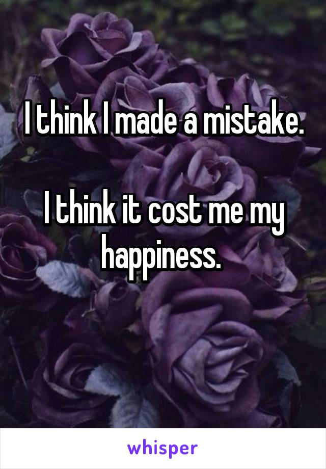 I think I made a mistake.  I think it cost me my happiness.