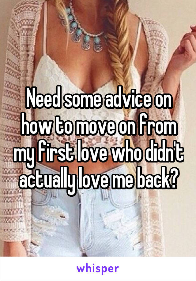 Need some advice on how to move on from my first love who didn't actually love me back?