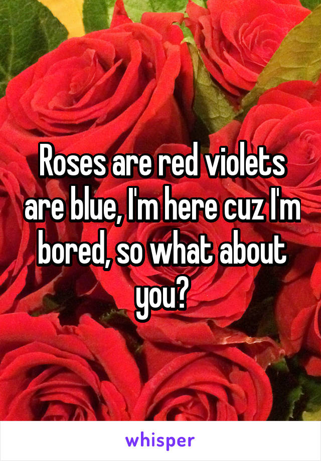 Roses are red violets are blue, I'm here cuz I'm bored, so what about you?