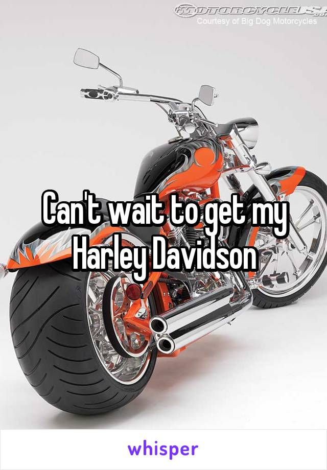 Can't wait to get my Harley Davidson