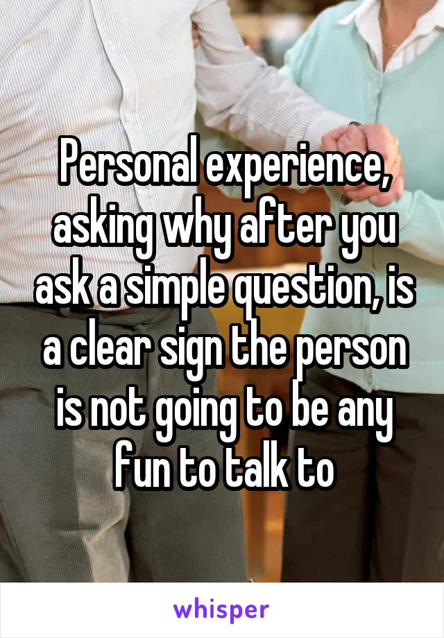 Personal experience, asking why after you ask a simple question, is a clear sign the person is not going to be any fun to talk to