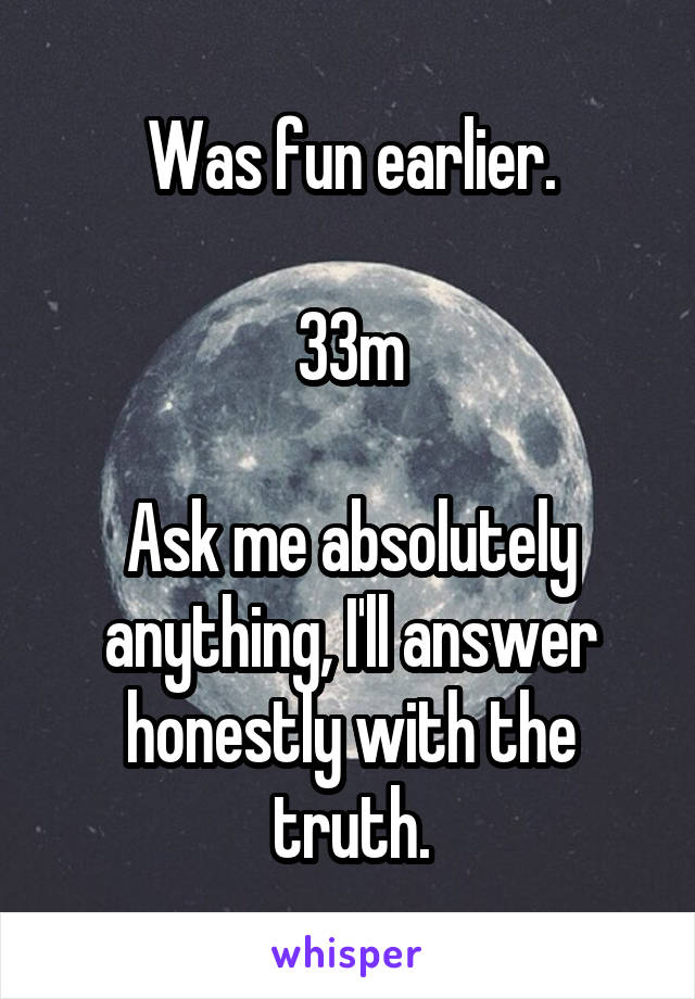 Was fun earlier.  33m  Ask me absolutely anything, I'll answer honestly with the truth.