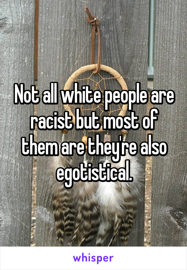 Not all white people are racist but most of them are they're also egotistical.
