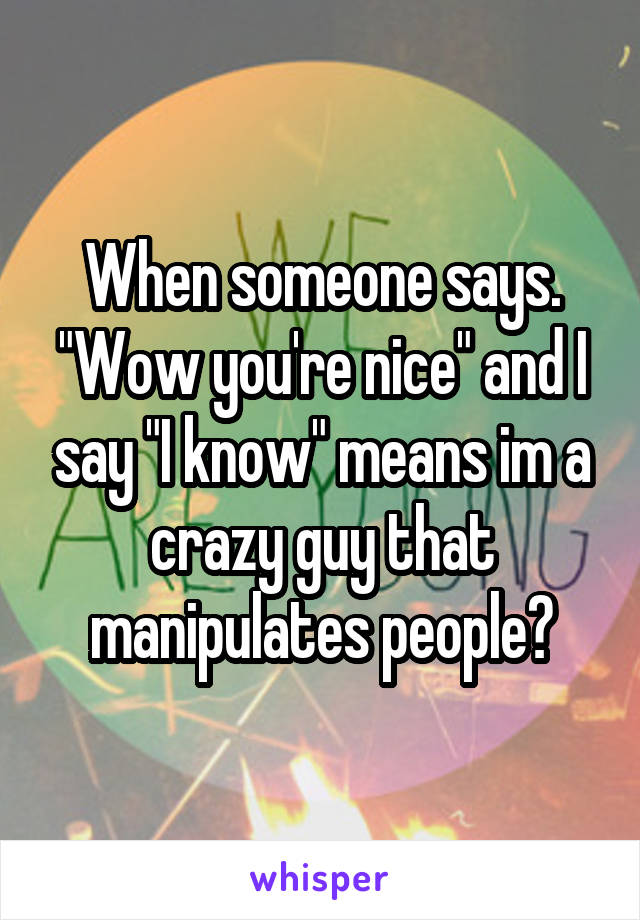 "When someone says. ""Wow you're nice"" and I say ""I know"" means im a crazy guy that manipulates people?"