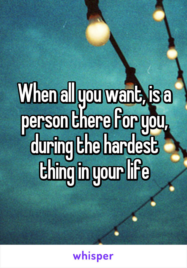 When all you want, is a person there for you, during the hardest thing in your life