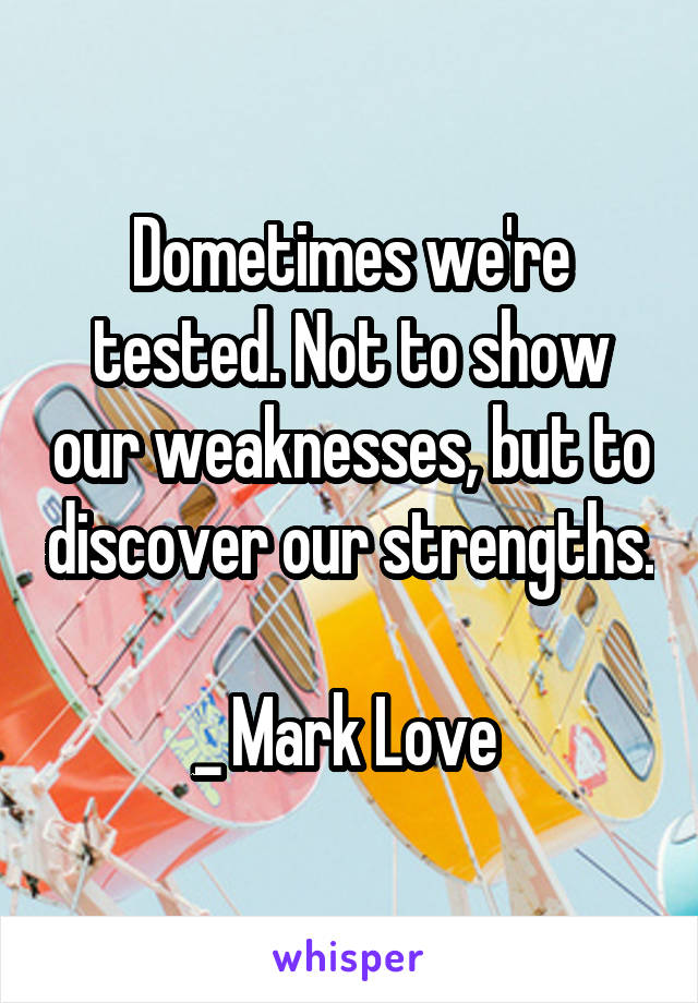 Dometimes we're tested. Not to show our weaknesses, but to discover our strengths.  _ Mark Love